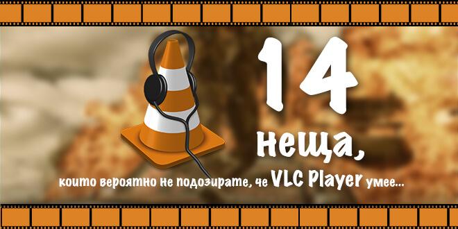 14 неща, които не подозирате, че VLC Player умее основно изображение